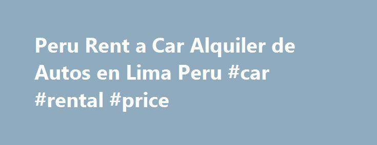 Peru Rent a Car Alquiler de Autos en Lima Peru #car #rental #price http://renta.remmont.com/peru-rent-a-car-alquiler-de-autos-en-lima-peru-car-rental-price/  #camionetas en renta # En el PerпїЅ, las ventas de vehпїЅculos nuevos estпїЅn mostrando resultados espectaculares. Por ejemplo, entre enero y noviembre de este aпїЅo la cifra superпїЅ las 109.000 unidades vendidas, un rпїЅcord histпїЅrico y un alza de 58,5% frente al mismo lapso del. Segun el diario El Comercio existen en Lima mas…