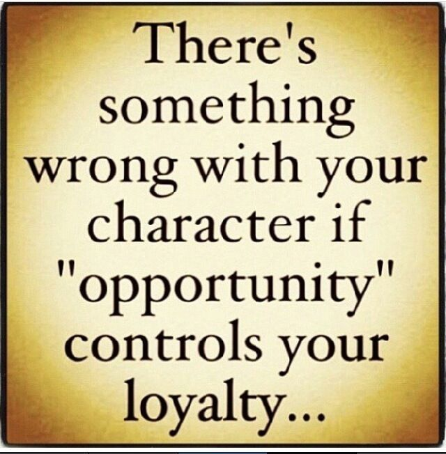 Don't let opportunities or friends-people-new acquintances cause you to be disloyal to those that have been loyal to you.