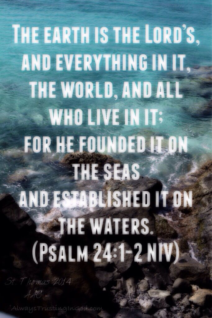 Psalm 24:1-2 The earth is the Lord's, and everything in it, the world, and all who live in it; for he founded it on the seas and established it on the waters. (Psalm 24:1-2 NIV)
