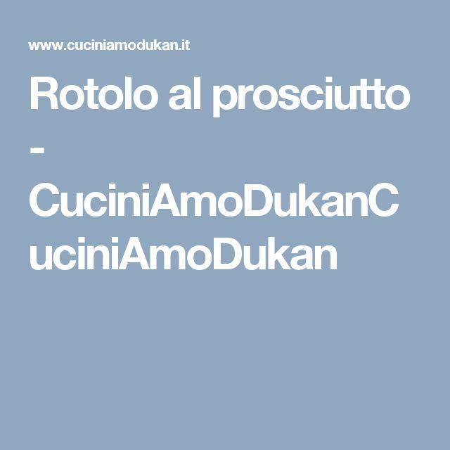 Rotolo al prosciutto - CuciniAmoDukanCuciniAmoDukan