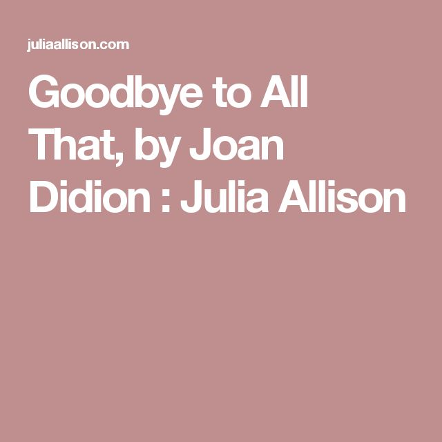 Goodbye to All That, by Joan Didion : Julia Allison