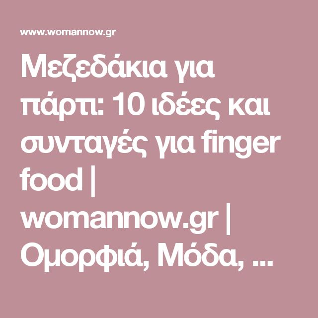 Μεζεδάκια για πάρτι: 10 ιδέες και συνταγές για finger food   womannow.gr   Oμορφιά, Μόδα, Ψυχολογία, Άντρες, Καριέρα, Παιδί, Συνταγές, Διατροφή και όλα όσα Ενδιαφέρουν μια Γυναίκα με Στυλ!
