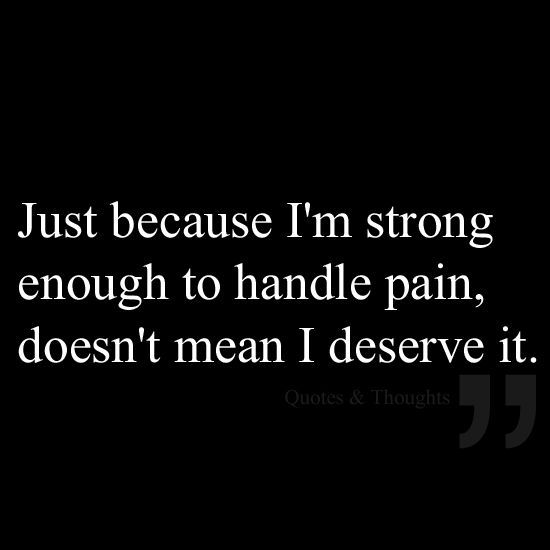 """People who cause you pain have no buisiness being a part of your life.   """"Just because I'm strong enough to handle the pain, doesn't mean I deserve it."""""""