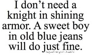 I don't need a knight in shining armor. A sweet boy in old blue jeans will do just fine. <3