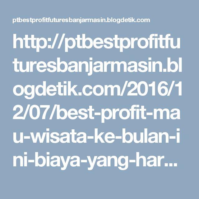 http://ptbestprofitfuturesbanjarmasin.blogdetik.com/2016/12/07/best-profit-mau-wisata-ke-bulan-ini-biaya-yang-harus-dikeluarkan