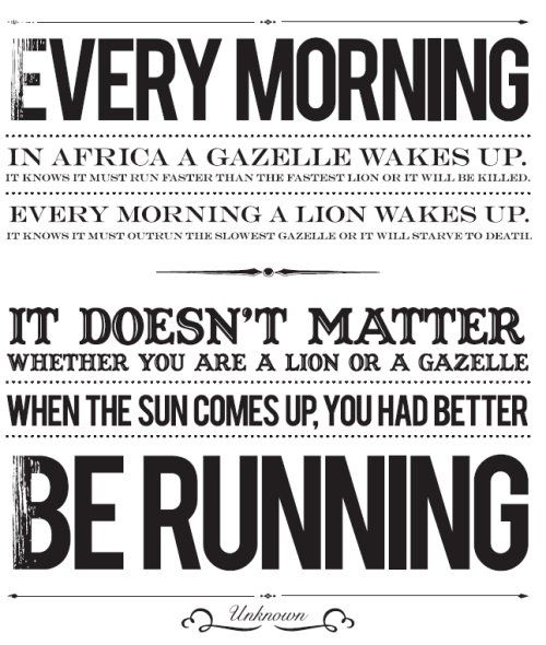 Every morning in Africa a gazelle wakes up. It know it must