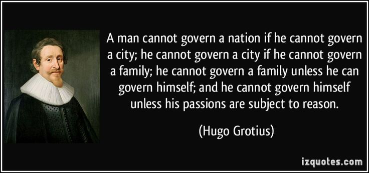 A man cannot govern a nation if he cannot govern a city; he cannot govern a city if he cannot govern a family; he cannot govern a family unless he can govern himself; and he cannot govern himself unless his passions are subject to reason. (Hugo Grotius) #quotes #quote #quotations #HugoGrotius
