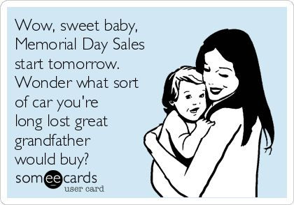 #MemorialDay: Wow, sweet baby, Memorial Day Sales start tomorrow. Wonder what sort of car you're long lost great grandfather would buy?