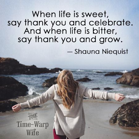 When life is sweet, say thank you and celebrate. And when life is bitter, say thank you and grow. ― Shauna Niequist