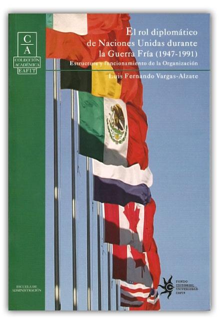 El rol diplomático de Naciones Unidas durante la guerra fría-Luis Fernando Vargas-Alzate- Universidad Eafit http://www.librosyeditores.com/tiendalemoine/relaciones-internacionales-/321-el-rol-diplomatico-de-naciones-unidas-durante-la-guerra-fria-1947-1991.html Editores y distribuidores.