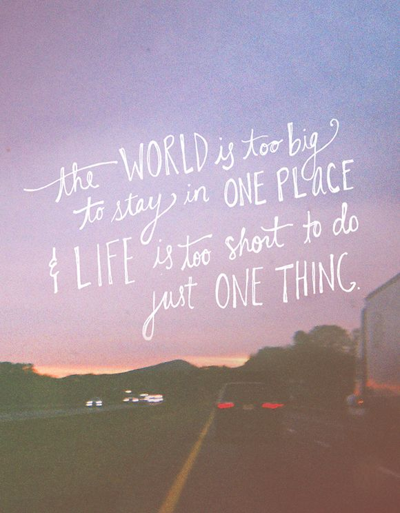 The WORLD is too big to stay n ONE PLACE & life is too short to do just ONE THING.