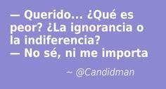 - Querido... ¿Qué es peor? - La #Ignorancia o la #Indiferencia? - No sé, ni me importa. @candidman #Humor #Chiste