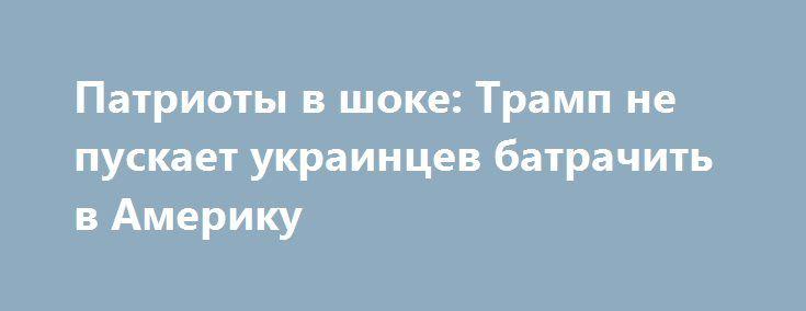 Патриоты в шоке: Трамп не пускает украинцев батрачить в Америку http://rusdozor.ru/2017/01/31/patrioty-v-shoke-tramp-ne-puskaet-ukraincev-batrachit-v-ameriku/  Украинцы в шоке: пластиковые паспорта можно выбрасывать в урну, а о работе в США – забывать. Трамп начал с ходу выполнять предвыборные обещания, а его новая визовая политика ударит не только по мусульманам, но и по «украинским братьям» Это решение ...