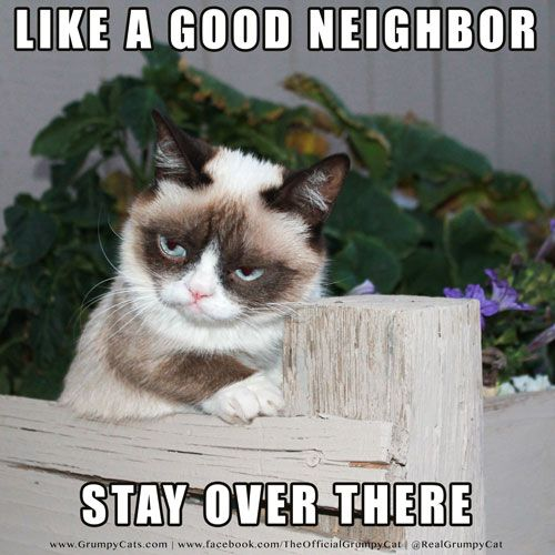 Like a good neighbor...stay over there. Admit it, you just read that while singing the State Farm commercial in your head!
