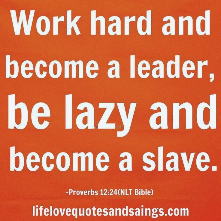 Work hard and become a leader, be lazy and become a slave.