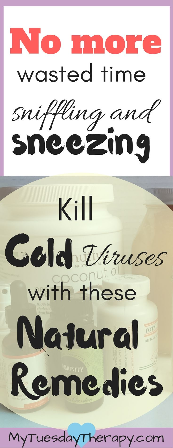 Kill cold viruses with these natural remedies. They really work! Sneezing, stuffy nose, aching everywhere... Who has time for that! Prepare a cold season kit with the best natural remedies for cold! | Cold and Flu supplements | Boost your immune system | #naturalremedies #immunesystem #naturalremediesforcolds via @www.pinterest.com/mytuestherapy