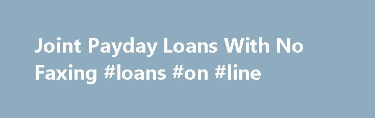 Joint Payday Loans With No Faxing #loans #on #line http://loan-credit.remmont.com/joint-payday-loans-with-no-faxing-loans-on-line/  #joint loans # Joint Payday Loans With No Faxing Need emergency cash? Need it now? With Joint Payday Loans With No Faxing you could receive as much as $1000. The online application only takes 3 minutes and options for installment payments are available. These loans are available next business day, are designed for bad credit, […]