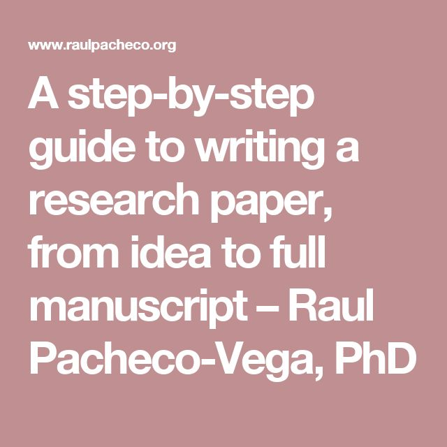 A step-by-step guide to writing a research paper, from idea to full manuscript – Raul Pacheco-Vega, PhD