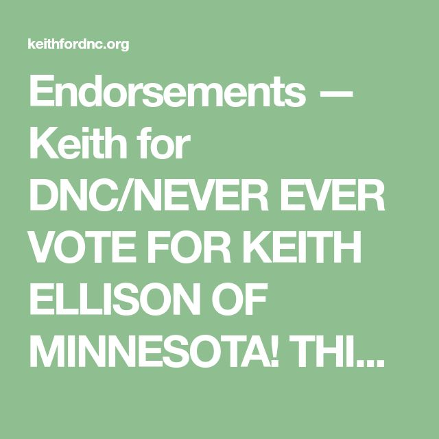 Endorsements — Keith for DNC/NEVER EVER VOTE FOR KEITH ELLISON OF MINNESOTA! THIS 💩 HELP DUMP MILLIONS MORE MUSLIM REFUGEES IN MINNESOTA AND OUR COUNTRY! KEITH IS A MUSLIM BROTHERHOOD CAIR AGENT WHO NEEDS TO BE REMOVED IMMEDIATELY