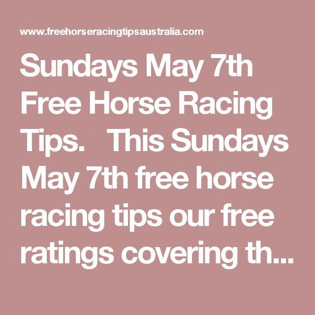 Sundays May 7th Free Horse Racing Tips.  This Sundays May 7th free horse racing tips our free ratings covering the 1st 3 races at each & every race meeting... will be available immediately below starting from 30 minutes to 1 hour before the 1st scheduled race of the day on this Sunday the 7th
