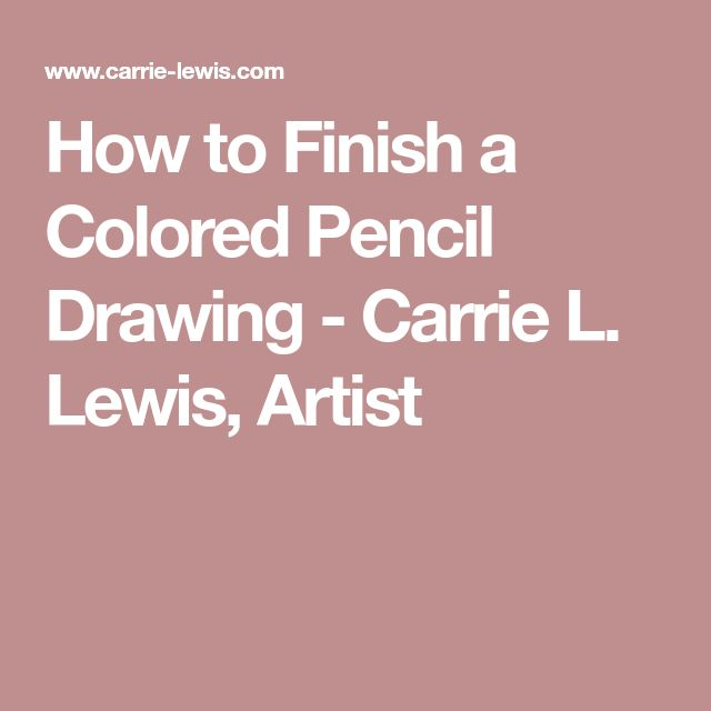 How to Finish a Colored Pencil Drawing - Carrie L. Lewis, Artist