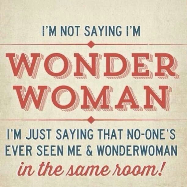 Actually I AM Wonder Woman! Lol