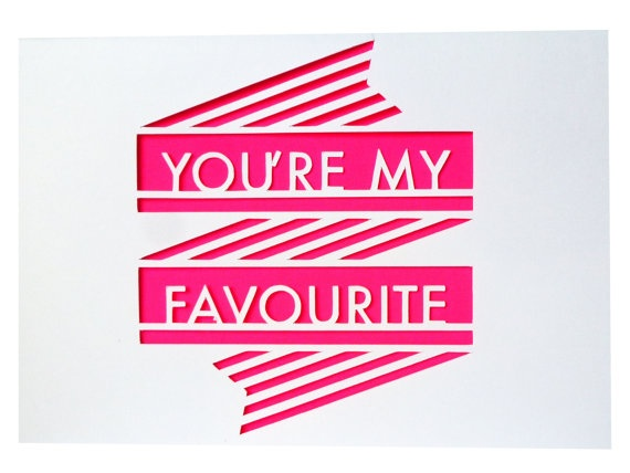 Why not remind your bride...You're My Favorite, with a card. Keep her feeling happy and in good spirits.: Papercut You Re, Quote, Neon Papercut, Grey Papercut, Cards, Favourite, Friend