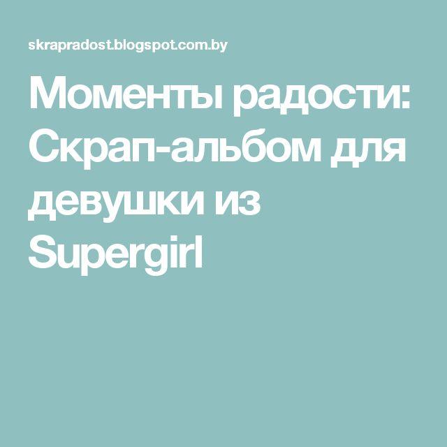 Моменты радости: Скрап-альбом для девушки из Supergirl