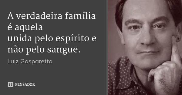 A verdadeira família é aquela unida pelo espírito e não pelo sangue. — Luiz Gasparetto