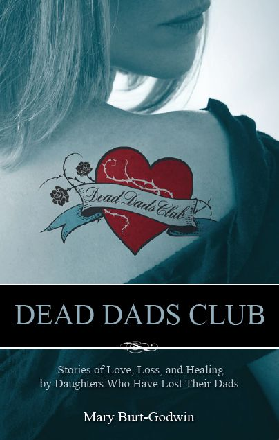 Dead Dads Club: Stories of Love, Loss, and Healing by Daughters Who Have Lost Their Dads.