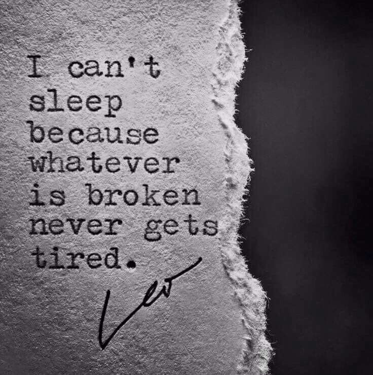 I can't sleep because whatever is broken never gets tired