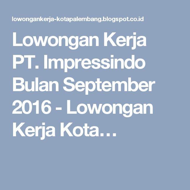 Lowongan Kerja PT. Impressindo Bulan September 2016 - Lowongan Kerja Kota…