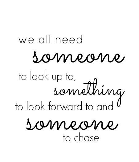all need someone to look up to, something to look forward to and someone to chase