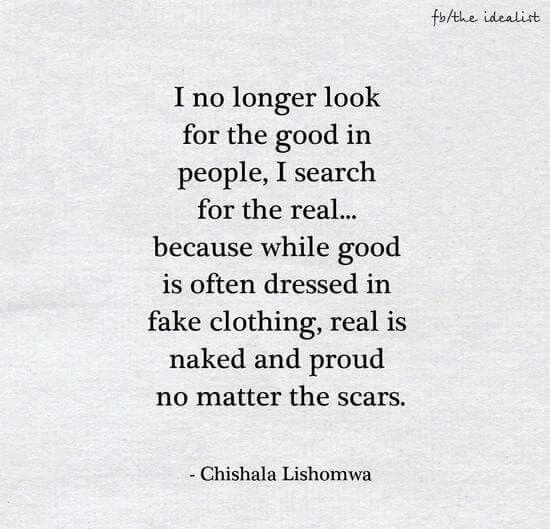 I no longer look for the good in people. I search for the real... Because while good is often dressed in fake clothing, real is naked and proud no matter the scars.
