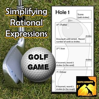 "Simplifying Rational Expressions - Golf Game: This is a fun way to work through practice problems with rational expressions.  (Polynomials in numerator and denominator - requires factoring)Students ""play"" each hole on the course (5 hole-worksheet) by pulling a ""driver"" card, then an ""iron"" and then as many ""putter"" cards as necessary to sink the ball (get one right).Each card has a rational expression that must be simplified."