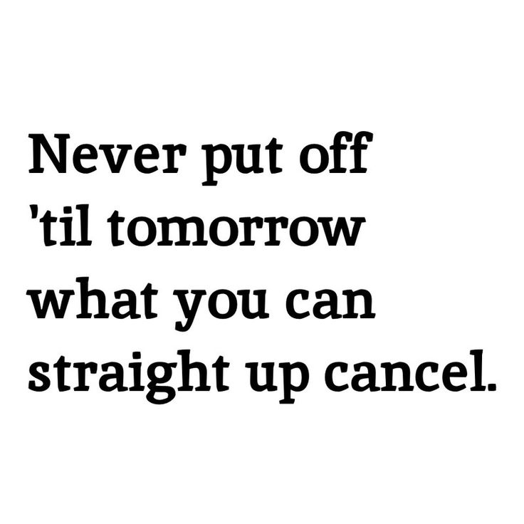 Never put off 'til tomorrow what you can straight up cancel. -My motto!