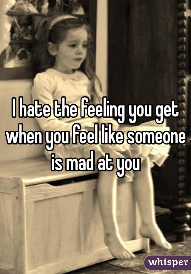 """""""I hate the feeling you get when you feel like someone is mad at you """""""