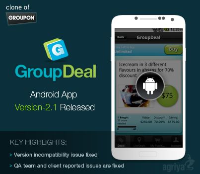 @Agriya GroupDeal [A Groupon Clone] Android Application Product Update.Next Version-2.1 Gets Released.  Key Highlights:  1) Version incompatibility issue fixed  2) QA team and client reported issues are fixed  You can download the app in the following url:  https://play.google.com/store/apps/details?id=com.groupdeal2.groupdeal2=en
