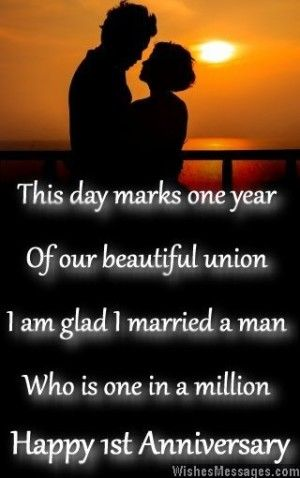 This day marks one year of our beautiful union. I am glad I married a man who is one in a million. Happy 1st anniversary. via WishesMessages.com