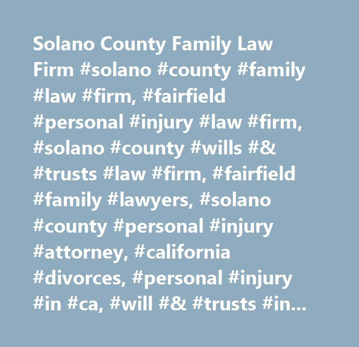 Solano County Family Law Firm #solano #county #family #law #firm, #fairfield #personal #injury #law #firm, #solano #county #wills #& #trusts #law #firm, #fairfield #family #lawyers, #solano #county #personal #injury #attorney, #california #divorces, #personal #injury #in #ca, #will #& #trusts #in #california, #unlawful #detainer, #california #probate, #court, #mediation, #financial, #planning, #personal, #lawyers, #property, #protect, #interests, #legal, #represent…
