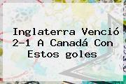 http://tecnoautos.com/wp-content/uploads/imagenes/tendencias/thumbs/inglaterra-vencio-21-a-canada-con-estos-goles.jpg Gol Caracol. Inglaterra venció 2-1 a Canadá con estos goles, Enlaces, Imágenes, Videos y Tweets - http://tecnoautos.com/actualidad/gol-caracol-inglaterra-vencio-21-a-canada-con-estos-goles/