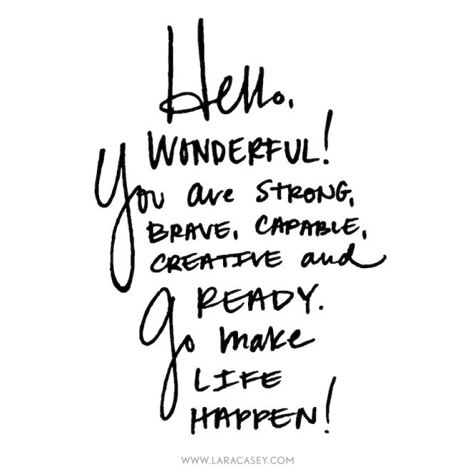 Hello, Wonderful! you are strong, brave, capable, creative, and ready. Go make life happen!