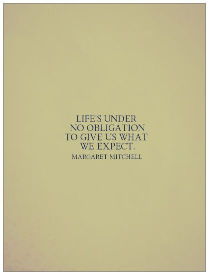 """""""Life's under no obligation to give us what we expect.""""  -Margaret Mitchell, Gone With the Wind"""