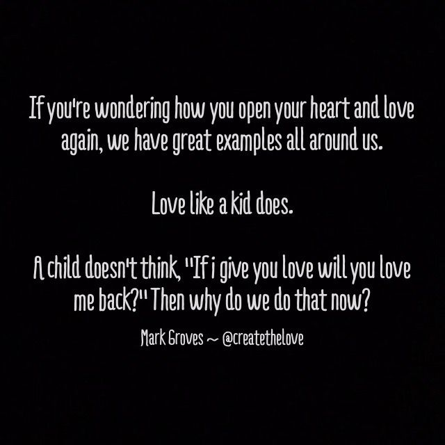 """""""Love like a child does.""""  For more check out: IG: createthelove www.MarkGroves.tv www.facebook.com/createthelove  #relationships #quote #quotes #advice #couples #love #marriage #life #adventure #meme #memes # dating #purpose #passion #marriage #single #soulmate #poem #poetry #positivepsychology #psychology"""