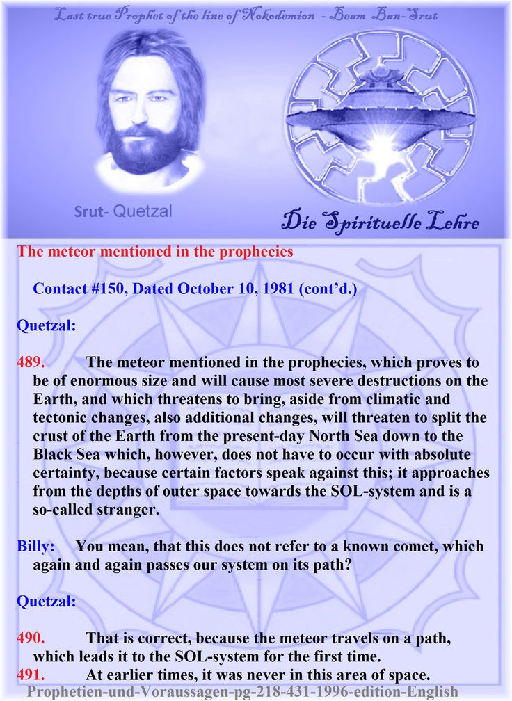 The meteor mentioned in the prophecies   Contact #150, Dated October 10, 1981 (cont'd.)     Quetzal:   489.          The meteor mentioned in the prophecies, which proves to be of enormous size and will cause most severe destructions on the Earth, and which threatens to bring, aside from climatic and tectonic changes, also additional changes, will threaten to split the crust of the Earth from the present-day North Sea down to the Black Sea which, however, does not have to occur with absolute…