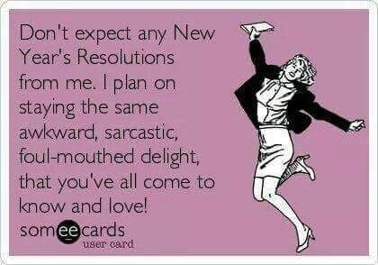 Yep-- pretty much sums it up. I've always thought New Year's Resolutions were completely lame.