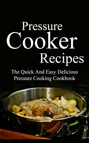 Pressure Cooker Recipes: The Quick And Easy Delicious Pressure Cooking Cookbook (Pressure Cooker Cookbook 1) by Deborah Wright