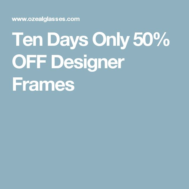 Ten Days Only 50% OFF Designer Frames
