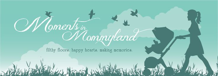 Moments in Mommyland – Filthy Floors, Happy Hearts, Making Memories