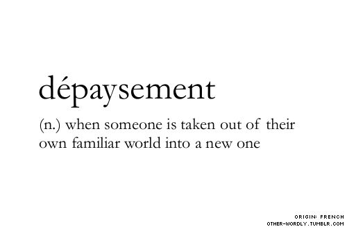 Dépaysement is a French word that has no translation to English language, and it means the feeling that comes from not being in one's home country.